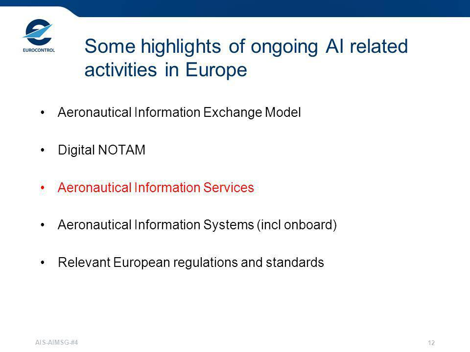 AIS-AIMSG-#4 12 Some highlights of ongoing AI related activities in Europe Aeronautical Information Exchange Model Digital NOTAM Aeronautical Informat
