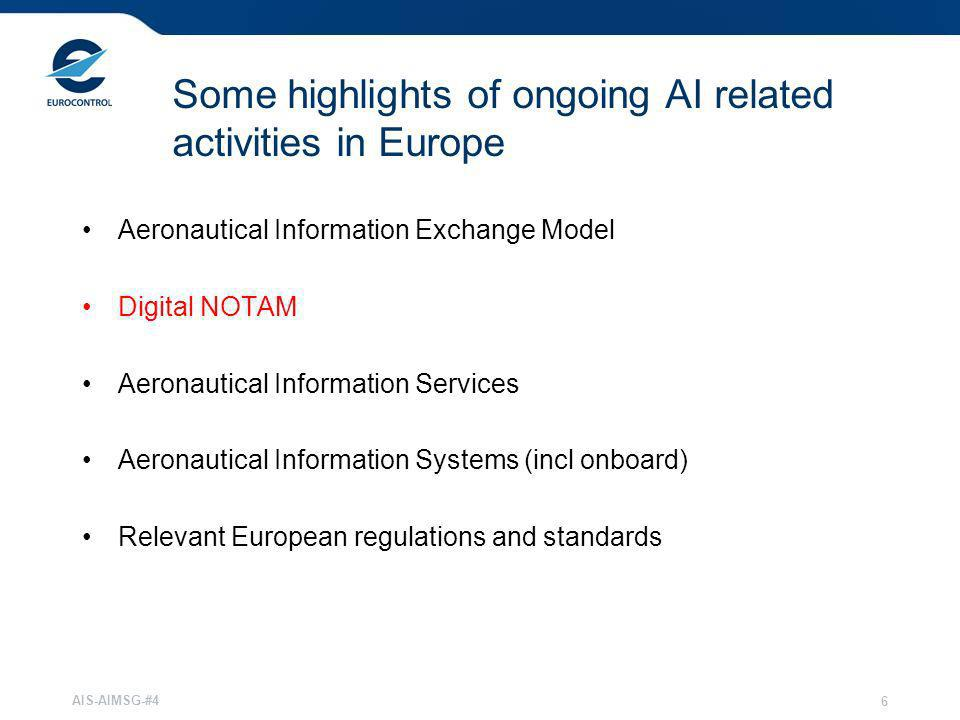 AIS-AIMSG-#4 6 Some highlights of ongoing AI related activities in Europe Aeronautical Information Exchange Model Digital NOTAM Aeronautical Informati