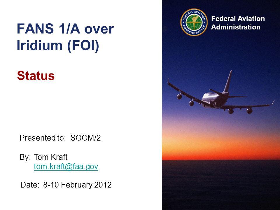 Federal Aviation Administration FANS 1/A over Iridium (FOI) Status By:Tom Kraft tom.kraft@faa.gov tom.kraft@faa.gov Date:8-10 February 2012 Presented to:SOCM/2