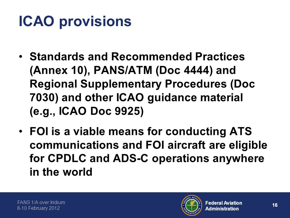 FANS 1/A over Iridium 8-10 February 2012 16 Federal Aviation Administration ICAO provisions Standards and Recommended Practices (Annex 10), PANS/ATM (