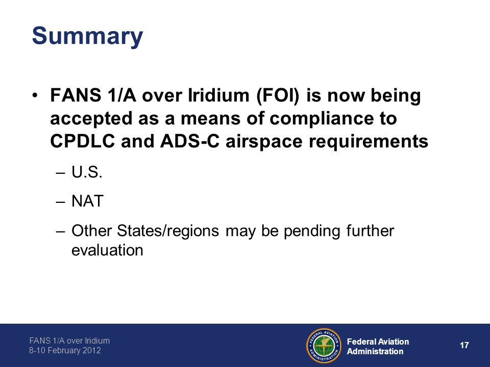 FANS 1/A over Iridium 8-10 February 2012 17 Federal Aviation Administration Summary FANS 1/A over Iridium (FOI) is now being accepted as a means of co