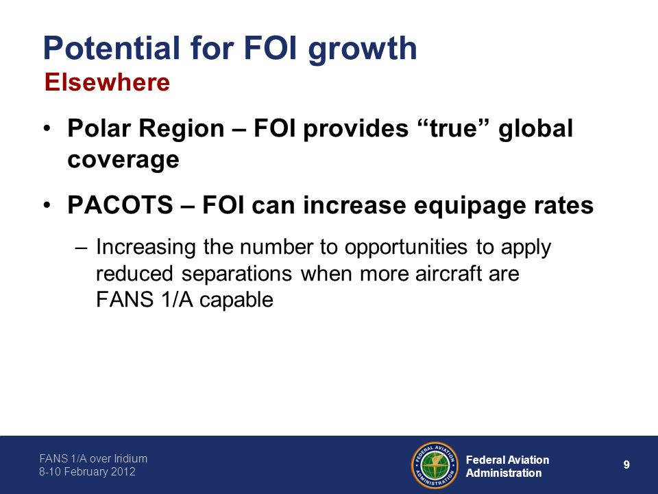 FANS 1/A over Iridium 8-10 February 2012 9 Federal Aviation Administration Potential for FOI growth Polar Region – FOI provides true global coverage P