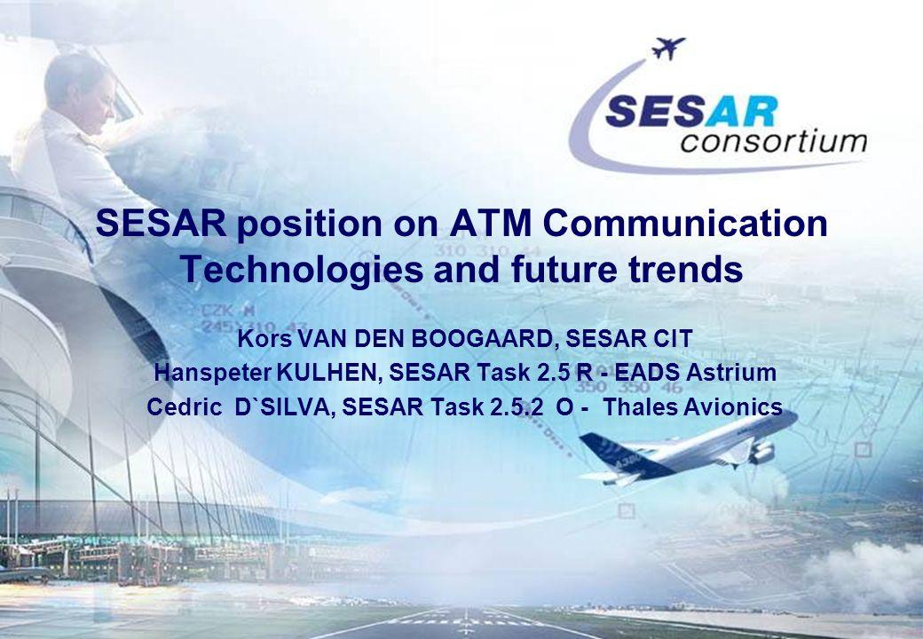 SESAR position on ATM Communication Technologies and future trends Kors VAN DEN BOOGAARD, SESAR CIT Hanspeter KULHEN, SESAR Task 2.5 R - EADS Astrium Cedric D`SILVA, SESAR Task 2.5.2 O - Thales Avionics