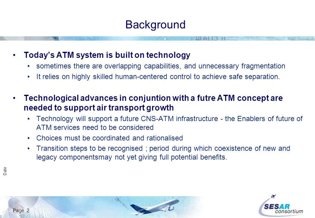 Page: 2 Date Background Todays ATM system is built on technology sometimes there are overlapping capabilities, and unnecessary fragmentation It relies on highly skilled human-centered control to achieve safe separation.