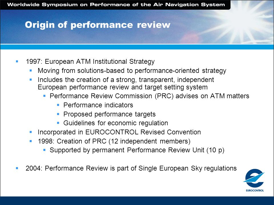 Origin of performance review 1997: European ATM Institutional Strategy Moving from solutions-based to performance-oriented strategy Includes the creat