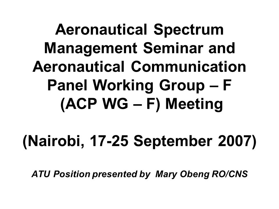Aeronautical Spectrum Management Seminar and Aeronautical Communication Panel Working Group – F (ACP WG – F) Meeting (Nairobi, 17-25 September 2007) ATU Position presented by Mary Obeng RO/CNS