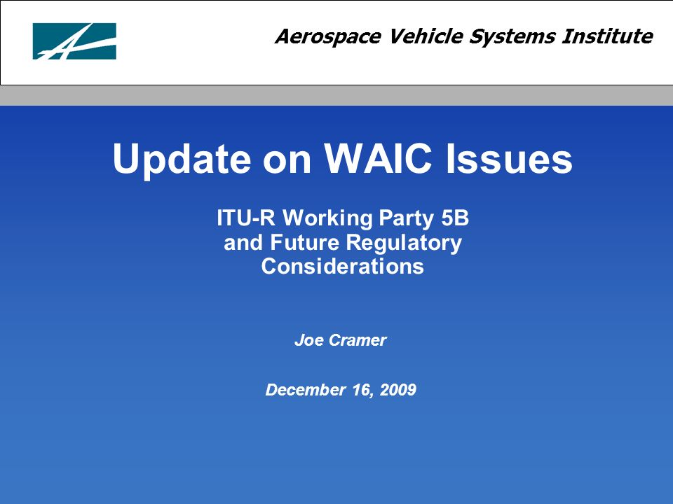 Aerospace Vehicle Systems Institute Update on WAIC Issues ITU-R Working Party 5B and Future Regulatory Considerations Joe Cramer December 16, 2009