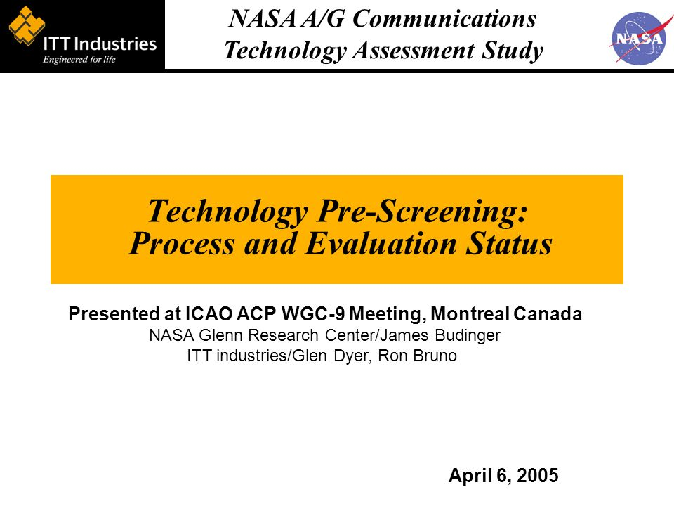 NASA A/G Communications Technology Assessment Study Technology Pre-Screening: Process and Evaluation Status April 6, 2005 Presented at ICAO ACP WGC-9 Meeting, Montreal Canada NASA Glenn Research Center/James Budinger ITT industries/Glen Dyer, Ron Bruno