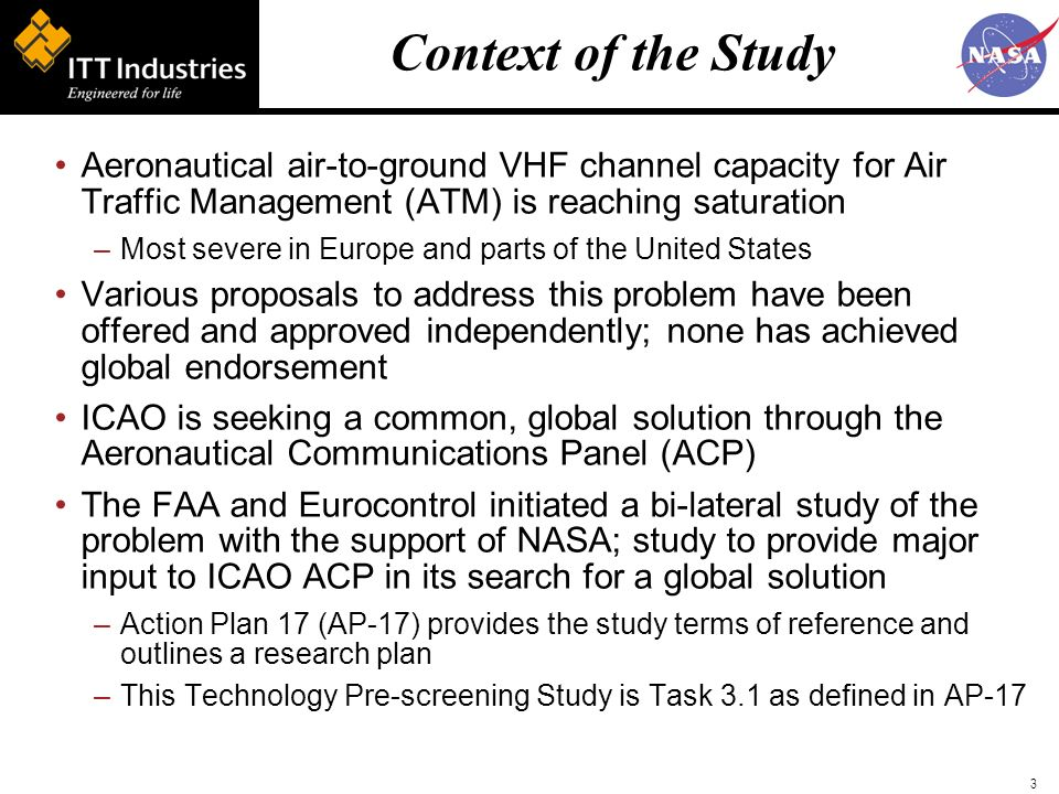 3 Context of the Study Aeronautical air-to-ground VHF channel capacity for Air Traffic Management (ATM) is reaching saturation –Most severe in Europe and parts of the United States Various proposals to address this problem have been offered and approved independently; none has achieved global endorsement ICAO is seeking a common, global solution through the Aeronautical Communications Panel (ACP) The FAA and Eurocontrol initiated a bi-lateral study of the problem with the support of NASA; study to provide major input to ICAO ACP in its search for a global solution –Action Plan 17 (AP-17) provides the study terms of reference and outlines a research plan –This Technology Pre-screening Study is Task 3.1 as defined in AP-17