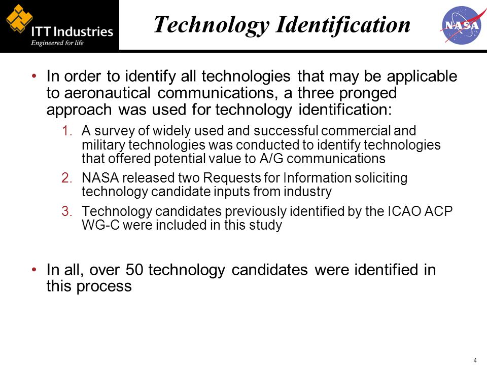 4 Technology Identification In order to identify all technologies that may be applicable to aeronautical communications, a three pronged approach was used for technology identification: 1.A survey of widely used and successful commercial and military technologies was conducted to identify technologies that offered potential value to A/G communications 2.NASA released two Requests for Information soliciting technology candidate inputs from industry 3.Technology candidates previously identified by the ICAO ACP WG-C were included in this study In all, over 50 technology candidates were identified in this process
