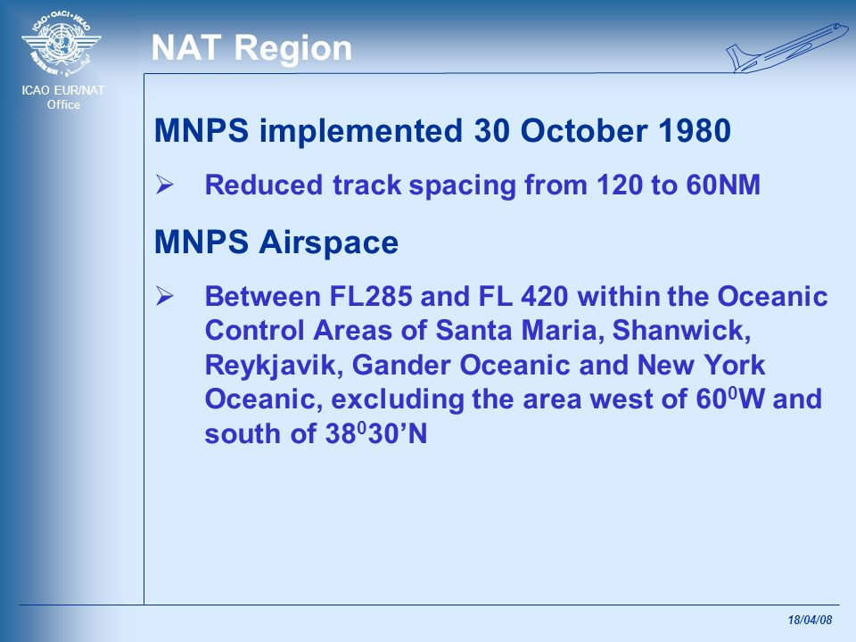 ICAO EUR/NAT Office 18/04/08 NAT Region MNPS implemented 30 October 1980 Reduced track spacing from 120 to 60NM MNPS Airspace Between FL285 and FL 420