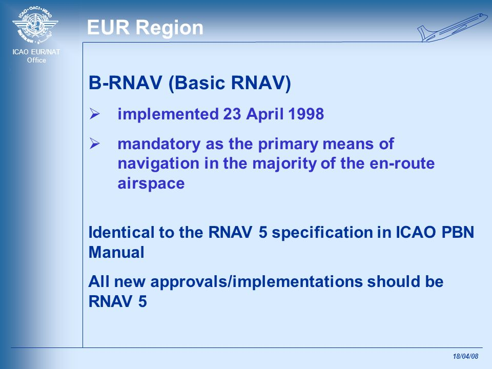 ICAO EUR/NAT Office 18/04/08 EUR Region P-RNAV (Precision RNAV) implementation ongoing step towards RNP 1 is being considered applied whenever RNAV terminal area procedures, excluding the final and missed approach segments, are used To be implemented where RNAV operations are required in TMA Similar, but not equivalent, to the RNAV 1 specification in ICAO PBN Manual For purpose of global harmonisation all new approvals and AIP publications should be RNAV 1