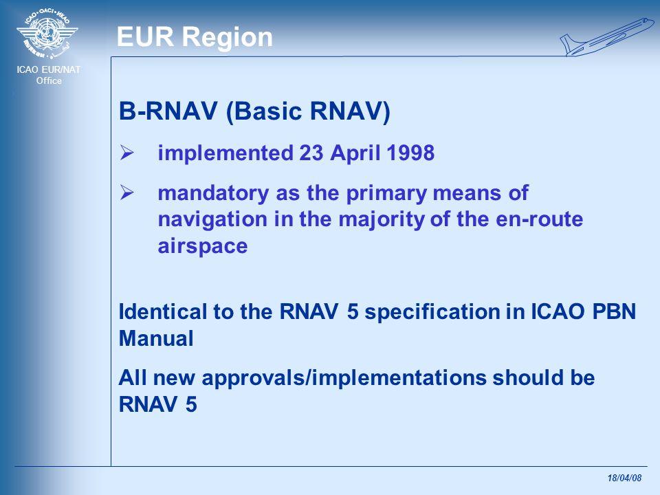 ICAO EUR/NAT Office 18/04/08 EUR Region B-RNAV (Basic RNAV) implemented 23 April 1998 mandatory as the primary means of navigation in the majority of