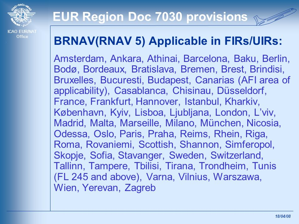 ICAO EUR/NAT Office 18/04/08 EUR Region RNP 5 applies to operations conducted under IFR on designated routes within: Amman, Beirut, Cairo, Damascus and Tel Aviv FIRs Transition to RNAV 5 is planned for MID Region