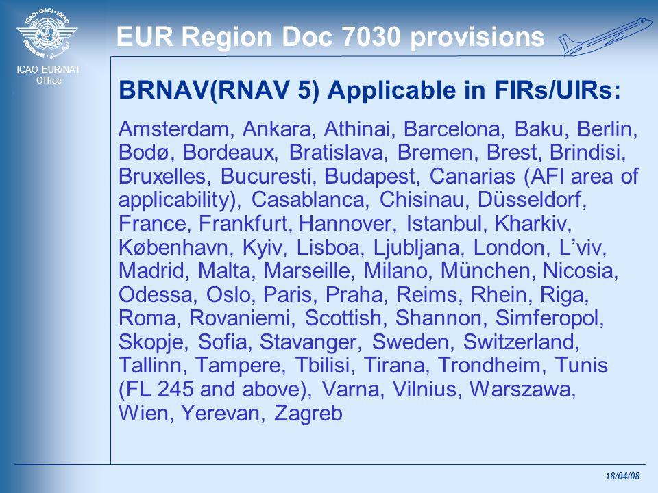ICAO EUR/NAT Office 18/04/08 EUR Region Doc 7030 provisions BRNAV(RNAV 5) Applicable in FIRs/UIRs: Amsterdam, Ankara, Athinai, Barcelona, Baku, Berlin