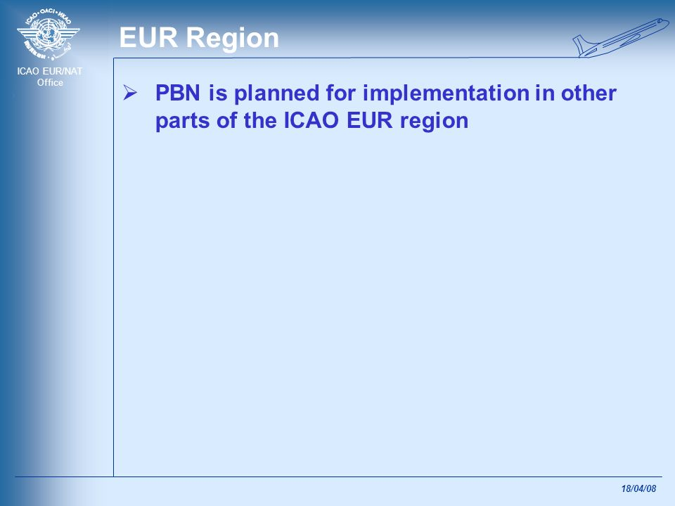 ICAO EUR/NAT Office 18/04/08 ICAO Assembly resolution A36/23 Complete Regional and State PBN Implementation plans by 2009: To achieve RNAV and/or RNP for en-route and terminal operations in line with the implementation plan; and Implement APV (BaroVNAV and/or GNSS) by 2016 30% by 2010 70% by 2014 ICAO to develop a coordinated action plan to assist States on the global and regional level