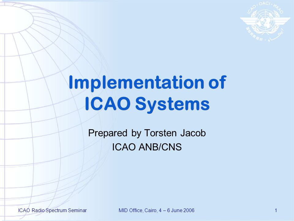 ICAO Radio Spectrum SeminarMID Office, Cairo, 4 – 6 June 20061 Implementation of ICAO Systems Prepared by Torsten Jacob ICAO ANB/CNS