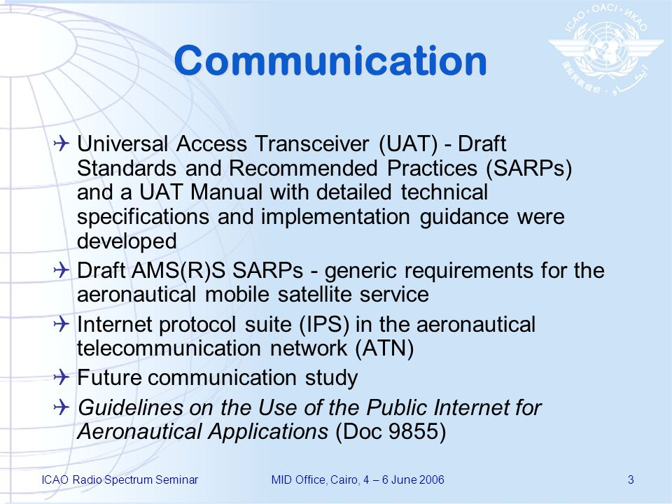 ICAO Radio Spectrum SeminarMID Office, Cairo, 4 – 6 June 20063 Communication Universal Access Transceiver (UAT) - Draft Standards and Recommended Practices (SARPs) and a UAT Manual with detailed technical specifications and implementation guidance were developed Draft AMS(R)S SARPs - generic requirements for the aeronautical mobile satellite service Internet protocol suite (IPS) in the aeronautical telecommunication network (ATN) Future communication study Guidelines on the Use of the Public Internet for Aeronautical Applications (Doc 9855)