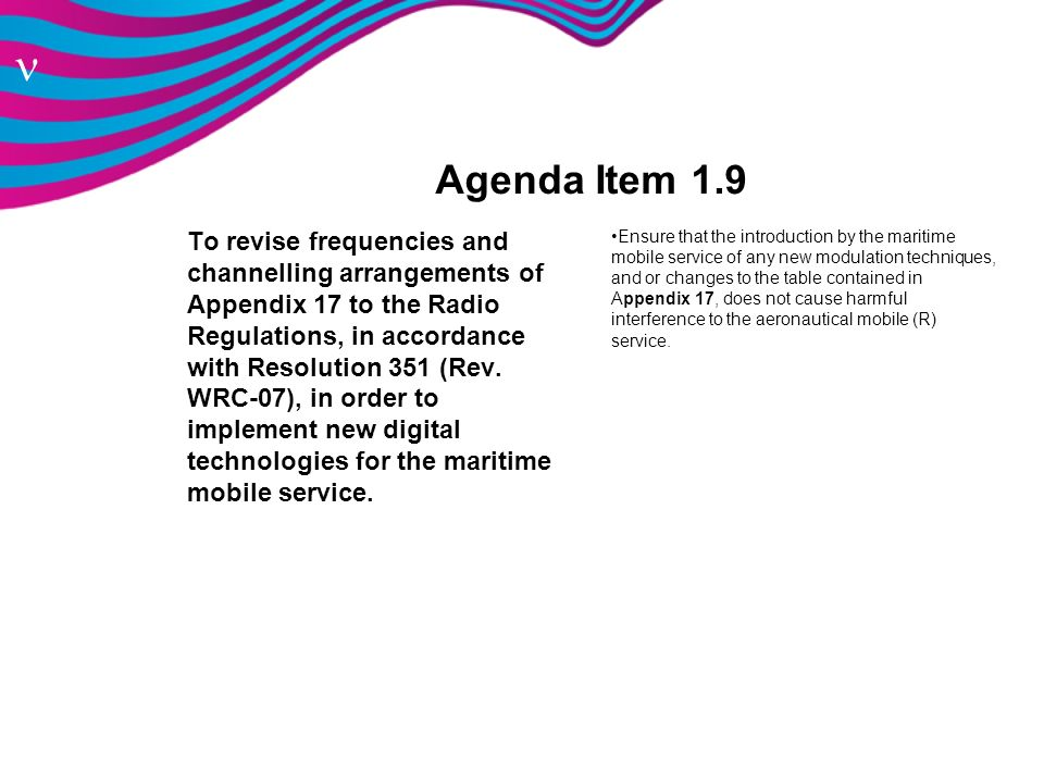n Agenda Item 1.9 To revise frequencies and channelling arrangements of Appendix 17 to the Radio Regulations, in accordance with Resolution 351 (Rev.