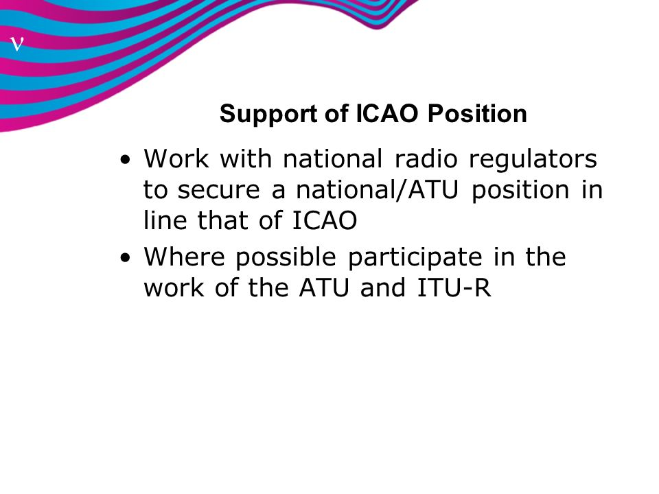 n Support of ICAO Position Work with national radio regulators to secure a national/ATU position in line that of ICAO Where possible participate in th