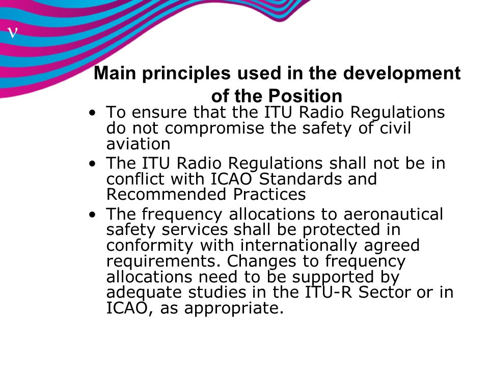 n Main principles used in the development of the Position To ensure that the ITU Radio Regulations do not compromise the safety of civil aviation The
