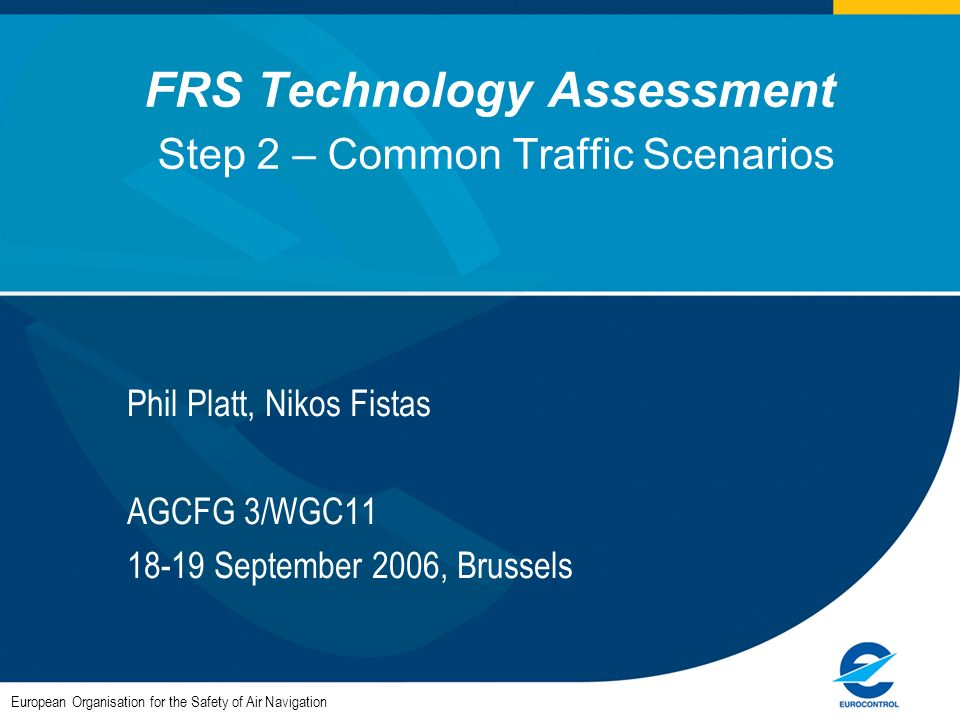 FRS Technology Assessment Step 2 – Common Traffic Scenarios Phil Platt, Nikos Fistas AGCFG 3/WGC11 18-19 September 2006, Brussels European Organisation for the Safety of Air Navigation