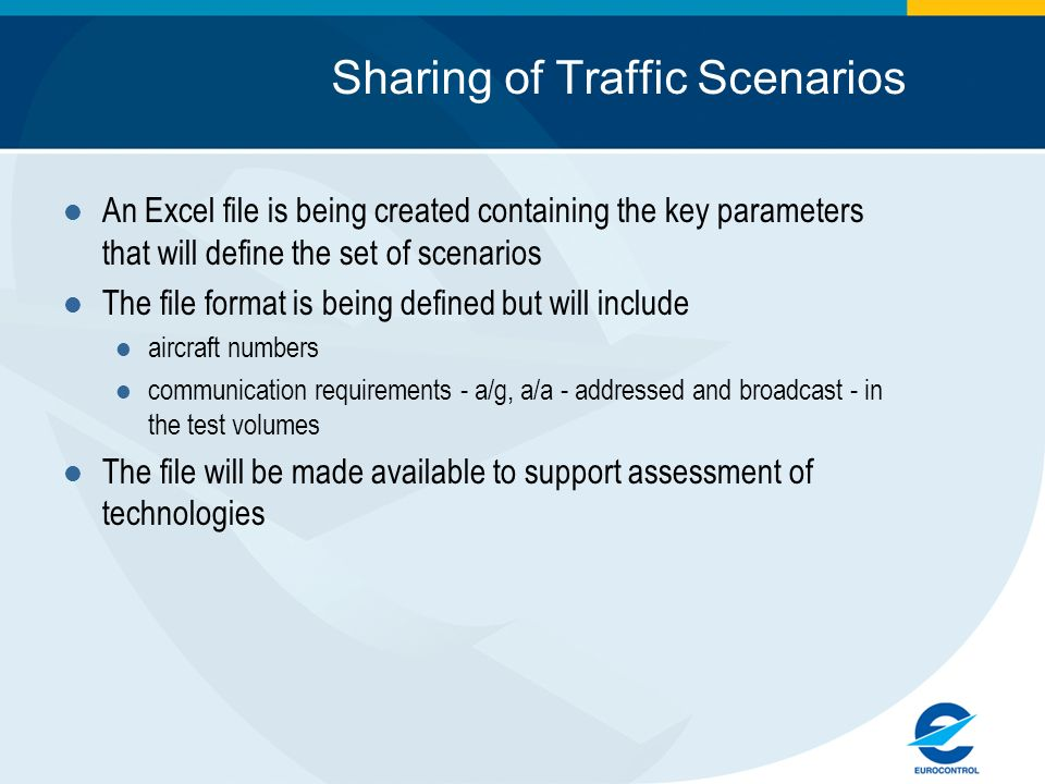Sharing of Traffic Scenarios An Excel file is being created containing the key parameters that will define the set of scenarios The file format is being defined but will include aircraft numbers communication requirements - a/g, a/a - addressed and broadcast - in the test volumes The file will be made available to support assessment of technologies