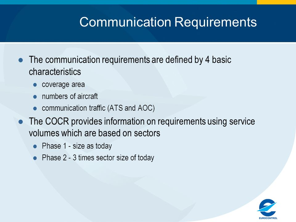 Communication Requirements The communication requirements are defined by 4 basic characteristics coverage area numbers of aircraft communication traffic (ATS and AOC) The COCR provides information on requirements using service volumes which are based on sectors Phase 1 - size as today Phase 2 - 3 times sector size of today