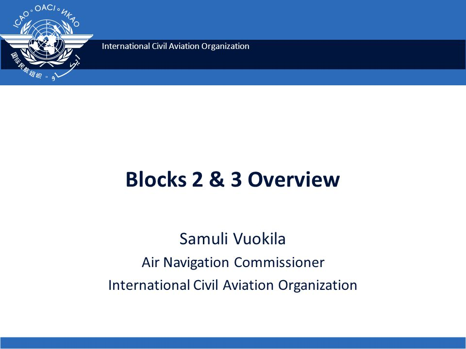 International Civil Aviation Organization Blocks 2 & 3 Overview Samuli Vuokila Air Navigation Commissioner International Civil Aviation Organization