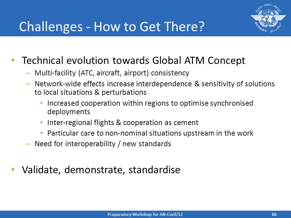 Challenges - How to Get There? Technical evolution towards Global ATM Concept – Multi-facility (ATC, aircraft, airport) consistency – Network-wide eff