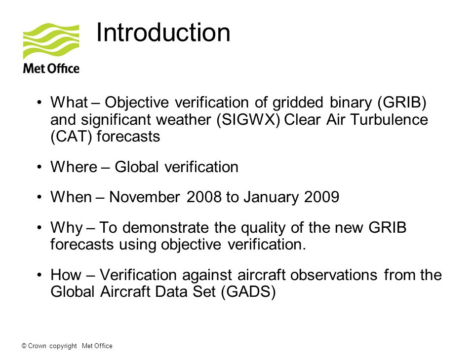 © Crown copyright Met Office Introduction What – Objective verification of gridded binary (GRIB) and significant weather (SIGWX) Clear Air Turbulence