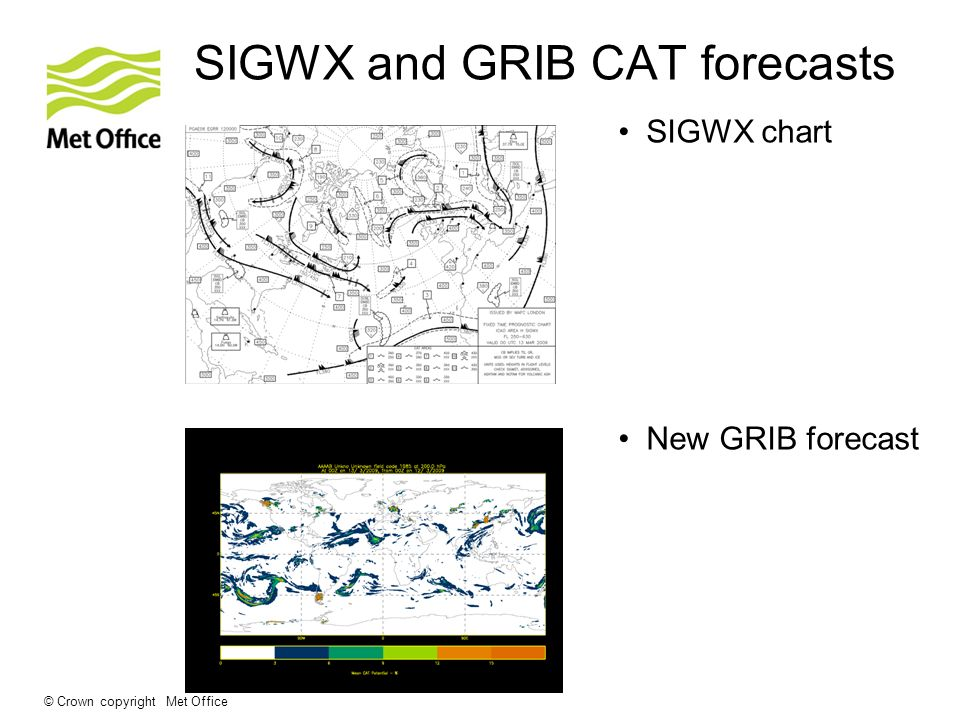 © Crown copyright Met Office SIGWX and GRIB CAT forecasts SIGWX chart New GRIB forecast