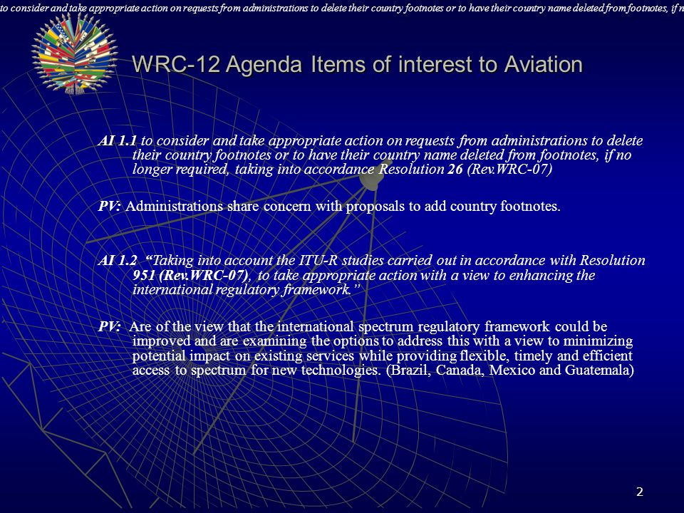 3 AI 1.3 AI 1.3 To consider spectrum requirements and possible regulatory actions, including allocations, in order to support the safe operation of unmanned aircraft systems (UAS), based on the results of ITU R studies, in accordance with Resolution 421 (WRC 07) PP: PP: To provide an AM(R)S allocation in the 5030-5091 Mhz band to support line-of-sight control links for unmanned aircraft.