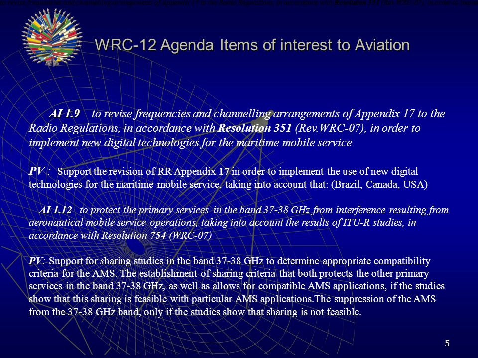 6 AI 1.14 AI 1.14 to consider requirements for new applications in the radiolocation service and review allocations or regulatory provisions for implementation of the radiolocation service in the range 30 300 MHz, in accordance with Resolution 611 PV: PV: To adopt new allocations that would support radiolocation operations within 30-300 MHz ITU-R studies must demonstrate that radiolocation systems are compatible and do not cause interference to existing services, including mobile-satellite, mobile (including aeronautical mobile), land mobile, fixed, radio astronomy, amateur, and amateur- satellite.