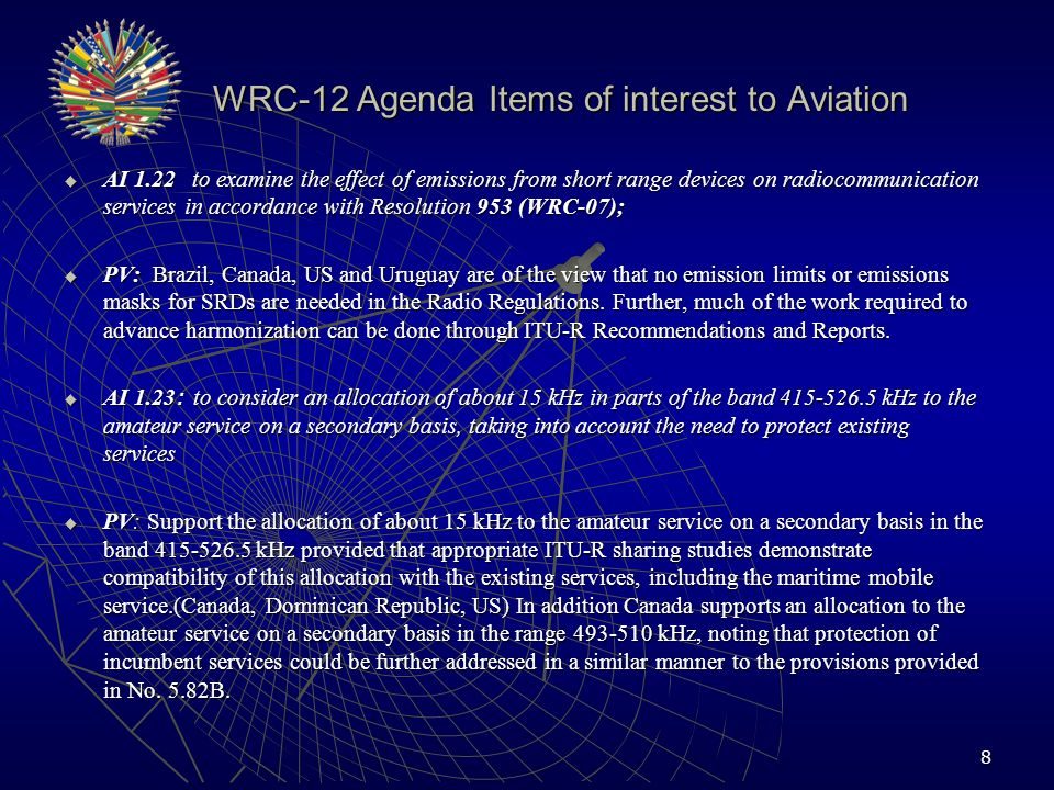 WRC-12 Agenda Items of interest to Aviation WRC-12 Agenda Items of interest to Aviation AI 1.25 to consider possible additional allocations to the mobile-satellite service, in accordance with Resolution 231 (WRC 07); AI 1.25 to consider possible additional allocations to the mobile-satellite service, in accordance with Resolution 231 (WRC 07); PV: Administrations support studies within the scope of the agenda item, ie: not below 4 GHz or above 16 GHz, any bands considered must demonstrate compatibility with incumbent and future deployments.