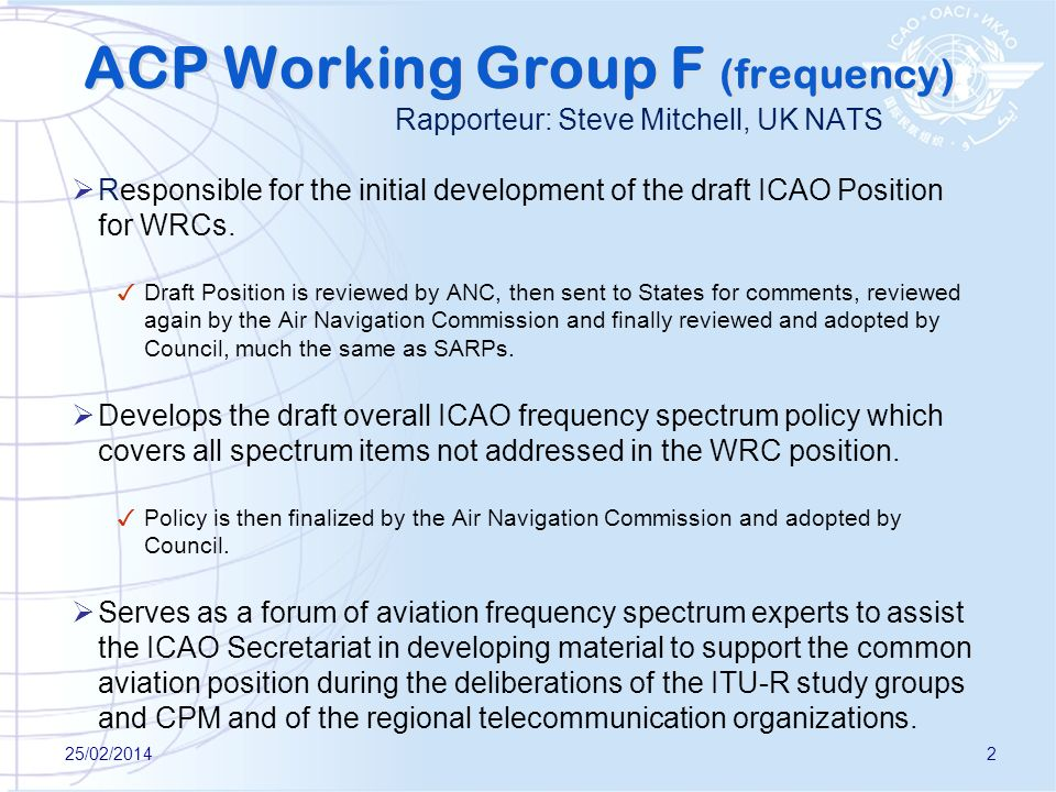 2 ACP Working Group F (frequency) Rapporteur: Steve Mitchell, UK NATS Responsible for the initial development of the draft ICAO Position for WRCs. Dra
