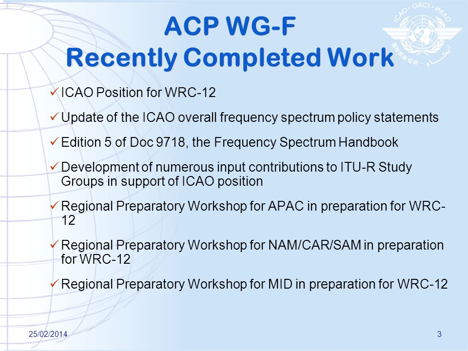 25/02/20143 ACP WG-F Recently Completed Work ICAO Position for WRC-12 Update of the ICAO overall frequency spectrum policy statements Edition 5 of Doc 9718, the Frequency Spectrum Handbook Development of numerous input contributions to ITU-R Study Groups in support of ICAO position Regional Preparatory Workshop for APAC in preparation for WRC- 12 Regional Preparatory Workshop for NAM/CAR/SAM in preparation for WRC-12 Regional Preparatory Workshop for MID in preparation for WRC-12