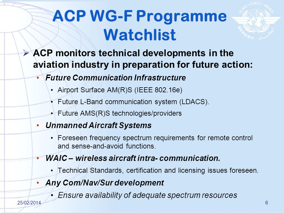 25/02/20146 ACP WG-F Programme Watchlist ACP monitors technical developments in the aviation industry in preparation for future action: Future Communication Infrastructure Airport Surface AM(R)S (IEEE 802.16e) Future L-Band communication system (LDACS).