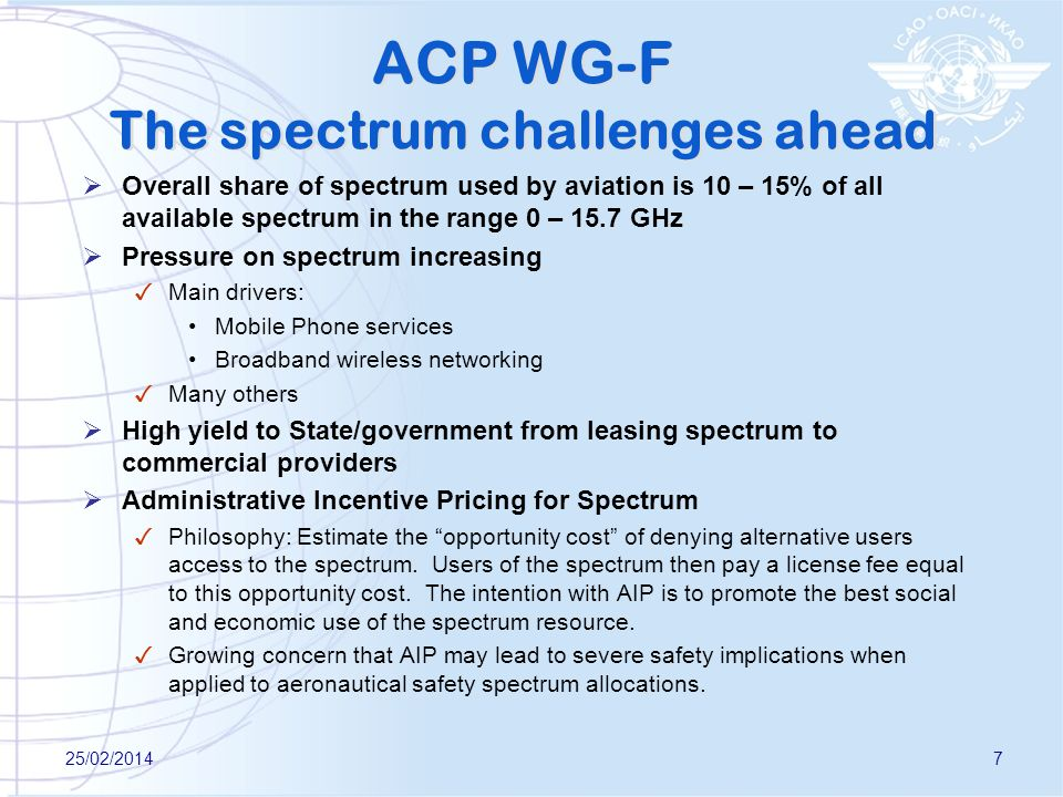 ACP WG-F The spectrum challenges ahead Overall share of spectrum used by aviation is 10 – 15% of all available spectrum in the range 0 – 15.7 GHz Pressure on spectrum increasing Main drivers: Mobile Phone services Broadband wireless networking Many others High yield to State/government from leasing spectrum to commercial providers Administrative Incentive Pricing for Spectrum Philosophy: Estimate the opportunity cost of denying alternative users access to the spectrum.