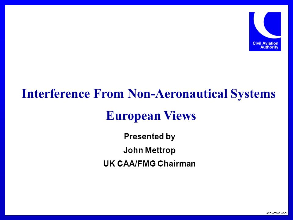 ACD A00000 00-01 Interference From Non-Aeronautical Systems European Views Presented by John Mettrop UK CAA/FMG Chairman