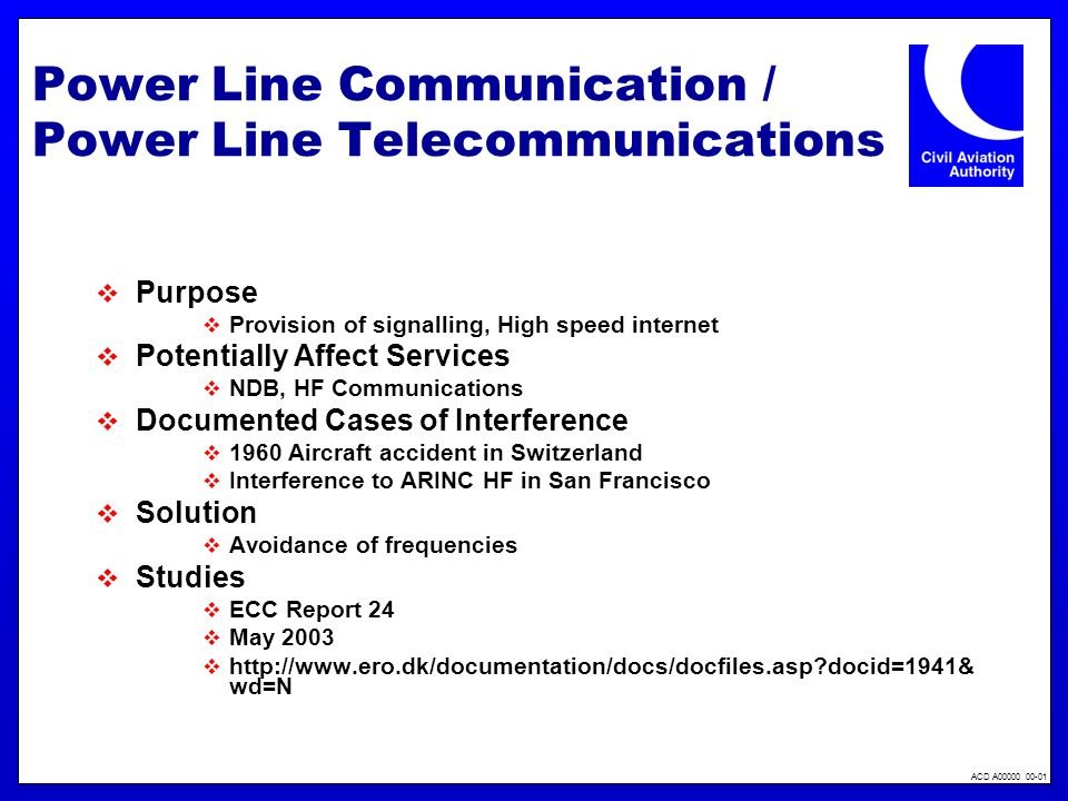 ACD A00000 00-01 Power Line Communication / Power Line Telecommunications Purpose Provision of signalling, High speed internet Potentially Affect Services NDB, HF Communications Documented Cases of Interference 1960 Aircraft accident in Switzerland Interference to ARINC HF in San Francisco Solution Avoidance of frequencies Studies ECC Report 24 May 2003 http://www.ero.dk/documentation/docs/docfiles.asp docid=1941& wd=N