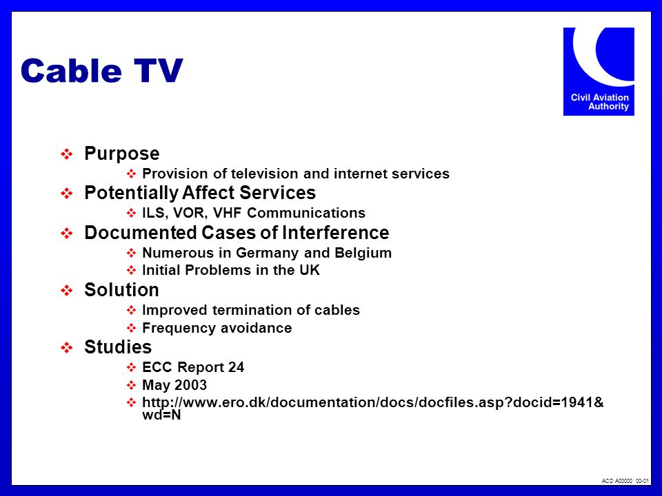 ACD A00000 00-01 Cable TV Purpose Provision of television and internet services Potentially Affect Services ILS, VOR, VHF Communications Documented Cases of Interference Numerous in Germany and Belgium Initial Problems in the UK Solution Improved termination of cables Frequency avoidance Studies ECC Report 24 May 2003 http://www.ero.dk/documentation/docs/docfiles.asp docid=1941& wd=N