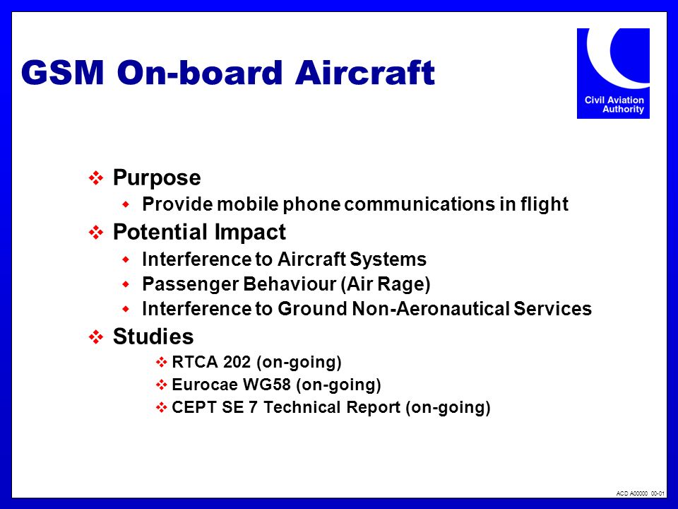 ACD A00000 00-01 GSM On-board Aircraft Purpose Provide mobile phone communications in flight Potential Impact Interference to Aircraft Systems Passenger Behaviour (Air Rage) Interference to Ground Non-Aeronautical Services Studies RTCA 202 (on-going) Eurocae WG58 (on-going) CEPT SE 7 Technical Report (on-going)