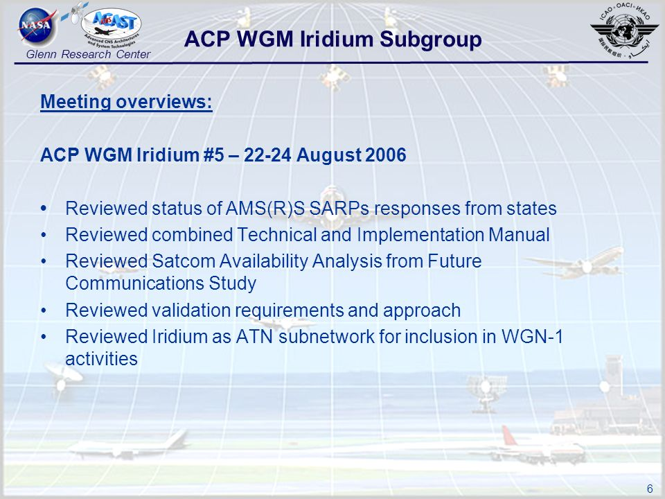 6 Glenn Research Center Meeting overviews: ACP WGM Iridium #5 – 22-24 August 2006 Reviewed status of AMS(R)S SARPs responses from states Reviewed comb