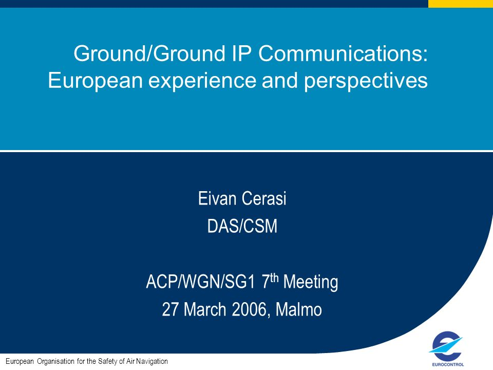 ACP/WGN/SG1#7 1 Ground/Ground IP Communications: European experience and perspectives European Organisation for the Safety of Air Navigation Eivan Cerasi DAS/CSM ACP/WGN/SG1 7 th Meeting 27 March 2006, Malmo
