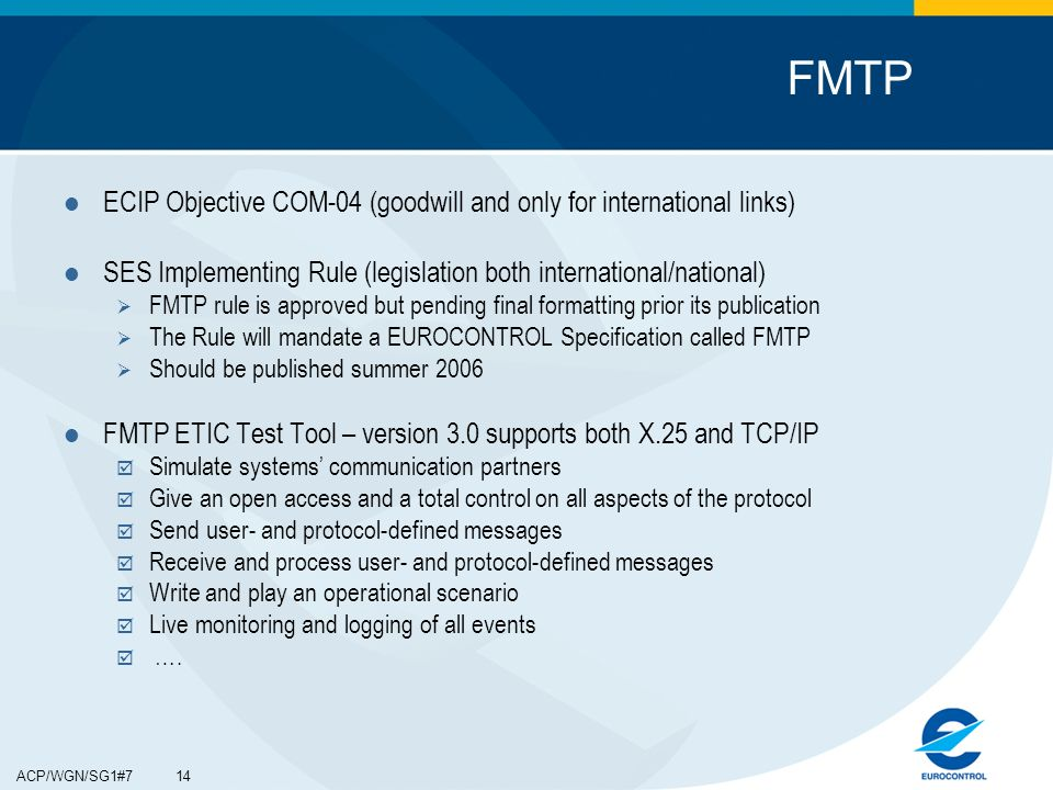 ACP/WGN/SG1#7 14 ECIP Objective COM-04 (goodwill and only for international links) SES Implementing Rule (legislation both international/national) FMTP rule is approved but pending final formatting prior its publication The Rule will mandate a EUROCONTROL Specification called FMTP Should be published summer 2006 FMTP ETIC Test Tool – version 3.0 supports both X.25 and TCP/IP Simulate systems communication partners Give an open access and a total control on all aspects of the protocol Send user- and protocol-defined messages Receive and process user- and protocol-defined messages Write and play an operational scenario Live monitoring and logging of all events ….