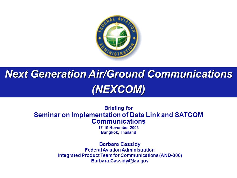 Next Generation Air/Ground Communications (NEXCOM) Briefing for Seminar on Implementation of Data Link and SATCOM Communications 17-19 November 2003 Bangkok, Thailand Barbara Cassidy Federal Aviation Administration Integrated Product Team for Communications (AND-300) Barbara.Cassidy@faa.gov