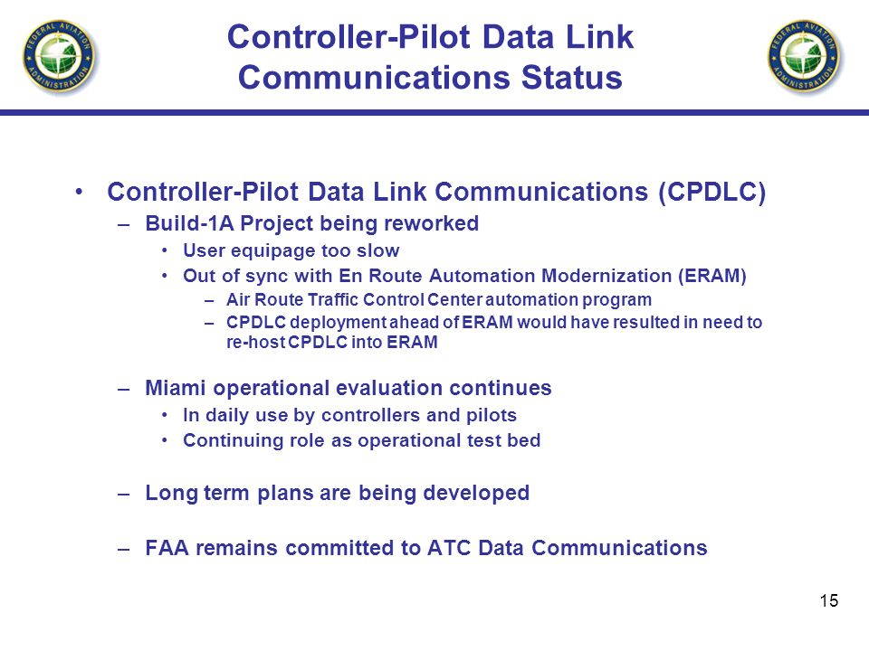 15 Controller-Pilot Data Link Communications Status Controller-Pilot Data Link Communications (CPDLC) –Build-1A Project being reworked User equipage too slow Out of sync with En Route Automation Modernization (ERAM) –Air Route Traffic Control Center automation program –CPDLC deployment ahead of ERAM would have resulted in need to re-host CPDLC into ERAM –Miami operational evaluation continues In daily use by controllers and pilots Continuing role as operational test bed –Long term plans are being developed –FAA remains committed to ATC Data Communications