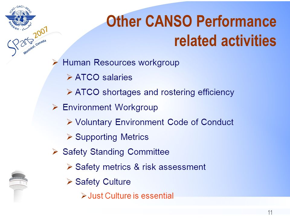 11 Other CANSO Performance related activities Human Resources workgroup ATCO salaries ATCO shortages and rostering efficiency Environment Workgroup Voluntary Environment Code of Conduct Supporting Metrics Safety Standing Committee Safety metrics & risk assessment Safety Culture Just Culture is essential