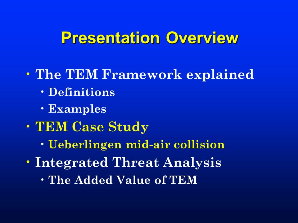 Presentation Overview The TEM Framework explained Definitions Examples TEM Case Study Ueberlingen mid-air collision Integrated Threat Analysis The Add